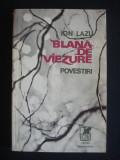 ION LAZU - BLANA DE VIEZURE  POVESTIRI