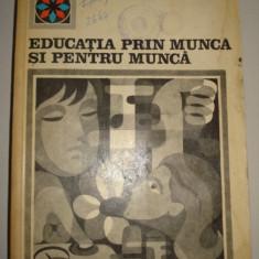 EDUCATIA PRIN MUNCA SI PENTRU MUNCA - Carte Epoca de aur