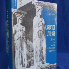 IONEL OPRISAN - CARIATIDE LITERARE*STUDII DE ISTORIE A LIT. ROM. -2006-AUTOGRAF - Studiu literar