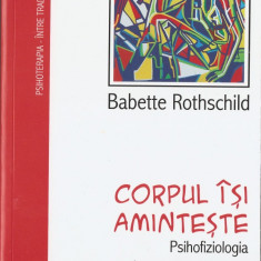 B. ROTHSCHILD - CORPUL ISI AMINTESTE. PSIHOFIZIOLOGIA SI TRATAMENTUL TRAUMEI - Carte Psihiatrie