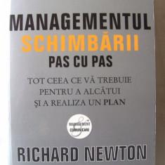 """""""MANAGEMENTUL SCHIMBARII PAS CU PAS. Tot ceea ce va trebuie pentru a alcatui si a realiza un plan"""", Richard Newton, 2009. Absolut noua"""