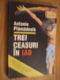 TRE CEASURI IN IAD  --   Antonie Plamadeala  --  [1993,   303p.]