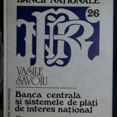 Vasile Savoiu BANCA CENTRALA SI SISTEMELE DE PLATI DE INTERES NATIONAL Ed. Enciclopedica 1998 cartonata - Carte Economie Politica