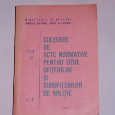 CULEGERE DE ACTE NORMATIVE PENTRU UZUL OFITERILOR SI SUBOFITERILOR DE MILITIE- MINISTERUL DE INTERNE- 1973- VOL II - Carte Legislatie