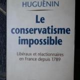 Francois Huguenin LE CONSERVATISME IMPOSSIBLE Liberaux et reactionnaires en France depuis 1789 Ed. La Table Ronde 2006