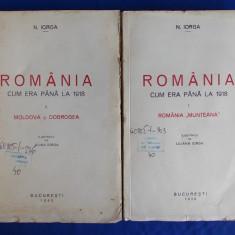 N.IORGA - ROMANIA CUM ERA PANA LA 1918 / VOL.1 + VOL.2 / ROMANIA MUNTEANA * MOLDOVA SI DOBROGEA - ILUSTRATII - BUCURESTI - 1939/1940 - Carte veche