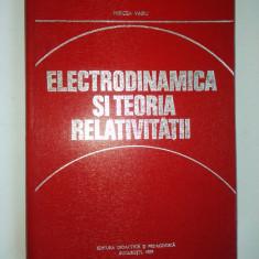 Electrodinamica si teoria relativitatii - Autor : Mircea Vasiu Ed. Didactica si pedagogica Bucuresti 1979 - Carti Electrotehnica