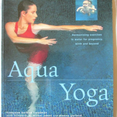 """AQUA YOGA. Harmonizing exercises in water for pregnancy, birth and beyond"", F. Barbira Freedman, 2002. Yoga pt. nastere in apa (lb. engl.).  Noua, Alta editura"