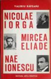 Nicolae Iorga, Mircea Eliade, Nae Ionescu, autor: Valeriu Rapeanu, Editura ArtaGrafica, 1993, Stare foarte buna, 240 pagini, Nicolae Iorga
