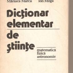 (C5533) DICTIONAR ELEMENTAR DE STIINTE, MATEMATICA, FIZICA, ASTRONOMIE DE MARIUCA MARCU SI ION MOGA, EDITURA STIINTIFICA SI ENCICLOPEDICA, 1978