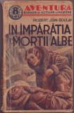 "Jean-Boulan, R. - IN IMPARATIA MORTII ALBE, ed. Soc. Anon. ""Ziarul"", Bucuresti, 1938, ""Aventura"". Romane de actiune si pasiune"