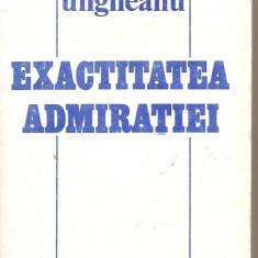 (C4688) EXACTITATEA ADMIRATIEI DE MIHAI UNGHEANU, EDITURA CARTEA ROMANEASCA, 1985 - Eseu