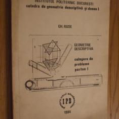 GEOMETRIE DESCRIPTIVA * Culegere de probleme * Partea I -- Gh. Ruse -- 1984, 197 p. ; tiraj 309 ex.