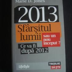MARIE D. JONES - 2013 SFARSITUL LUMII SAU UN NOU INCEPUT? CE VA FI DUPA 2012 {2013} - Carte paranormal