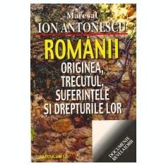 Maresal Ion Antonescu - Romanii - originea, trecutul, suferintele - Carte Istorie