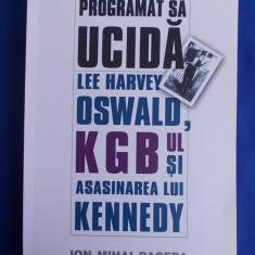 ION MIHAI PACEPA - PROGRAMAT SA UCIDA * LEE HARVEY OSWALD, KGB-UL SI ASASINAREA LUI KENNEDY - BUCURESTI - 2007 - Istorie
