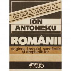 ION ANTONESCU-ROMANII ORIGINEA, TRECUTUL, SACRIFICIILE SI DREPTURILE LOR, EDITURA CLIO 1990, STARE BUNA - Carte Istorie