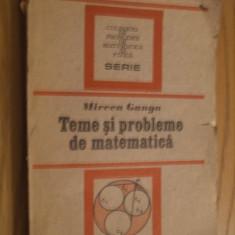 MIRCEA GANGA - TEME SI PROBLEME DE MATEMATICA  - 1991, 328 p.