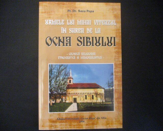 """"""" Urmele lui Mihai Viteazul in sarea de la Ocna Sibiului"""" - Cronica Religioasa, Etnografica si Memorialistica - Pr.Dr. Savu Popa - 2008"""