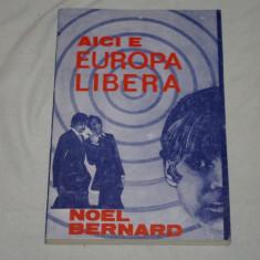 Aici e Europa Libera - Noel Bernard - Editura Observator - 1990 - Carte Istorie