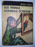 Sus mainile, domnule scriitor - Nicuta Tanase Ed. Ion Creanga 1973, Alta editura