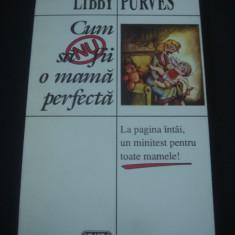 LIBBY PURVES - CUM SA NU FII O MAMA PERFECTA - Carte Sociologie