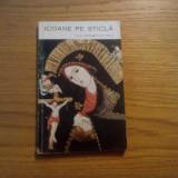 ICOANE PE STICLA  -- Cornel Irimie, Marcela Focsa  -- colectia:Mica Biblioteca de Arta, 1971, 53 p. + 64 imagini color ( alb-negru) in anexa