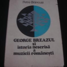 PETRE BRANCUSI - GEORGE BREAZUL SI ISTORIA NESCRISA A MUZICII ROMANESTI {1976}, Alta editura