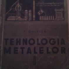 TEHNOLOGIA METALELOR DE F.CHIRITA, 341 PAG, TIRAJ MIC, EDITURA TEHNICA 1957 - Carti Industrie alimentara