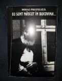 Mihai Prepelita EU SUNT NASCUT IN BUCOVINA Ed. V. Carlova 1999 cu dedicatia autorului