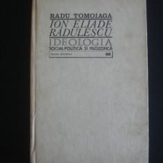 RADU TOMOIAGA - ION ELIADE RADULESCU* IDEOLOGIA SOCIAL-POLITICA SI FILOZOFICA  {1971, cu dedicatia si autograful autorului}