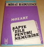 MOZART, SAPTE ZILE PENTRU NEMURIRE - Mihai Radulescu, Alta editura, 1987