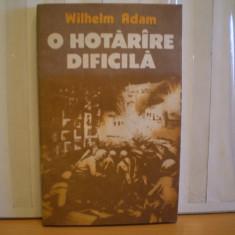 WILHELM ADAM - O HOTARIRE DIFICILA - ROMAN DE RAZBOI, BATALIA DE PE VOLGA IN AL DOILEA RAZBOI MONDIAL - EDITURA MILITARA, 1988 -