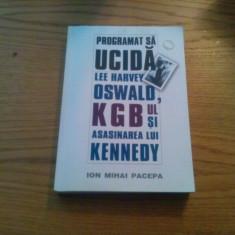 PROGRAMAT SA UCIDA * Lee Harvey Oswald, KGB -ul si Asasinarea lui Kennedy -- Ion Mihai Pacepa --- 2007, 402 p. - Carte Politica