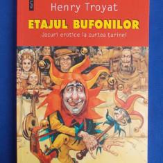 HENRY TROYAT - ETAJUL BUFONILOR * JOCURI EROTICE LA CURTEA TARINEI - 2005