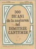 (C4849) 300 DE ANI DE LA NASTEREA LUI DIMITRIE CANTEMIR , EDITURA ACADEMIEI RSR, 1974, SESIUNEA STIINTIFICA DIMITRIE CANTEMIR