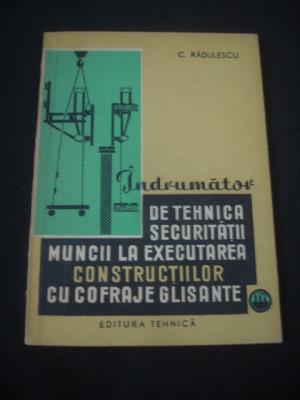C. RADULESCU - INDRUMATOR DE TEHNICA SECURITATII MUNCII LA EXECUTAREA CONSTRUCTIILOR CU COFRAJE GLISANTE foto