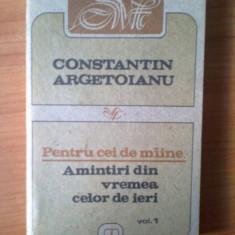 N7 Pentru cei de maine Amintiri din vremea celor de ieri-C. Argetoianu - vol 1 - Istorie