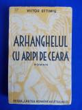 VICTOR EFTIMIU - ARHANGHELUL CU ARIPI DE CEARA ( ROMAN ) - EDITIA 1-A - 1935