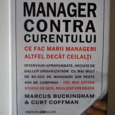 MANAGER CONTRA CURENTULUI . CE FAC MARII MANAGERI ALTFE DECAT CEILALTI de MARCU BUCKINGHAM, CURT COFFMAN - Carte Marketing