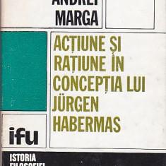 ANDREI MARGA - ACTIUNE SI RATIUNE IN CONCEPTIA LUI JURGEN HABERMAS - Carte Filosofie
