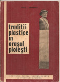 (C5367) TRADITII PLASTICE IN ORASUL PLOIESTI DE MIHAI APOSTOL, SCHITA MONOGRAFICA INSOTITA DE O ADENDA A ARTISTILOR PRAHOVENI, 1971, Alta editura