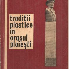 (C5367) TRADITII PLASTICE IN ORASUL PLOIESTI DE MIHAI APOSTOL, SCHITA MONOGRAFICA INSOTITA DE O ADENDA A ARTISTILOR PRAHOVENI, 1971 - Carte Monografie