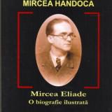 Mircea Handoca - Mircea Eliade, O biografie ilustrata - Roman, Anul publicarii: 2006