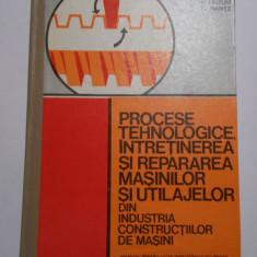 N. Huzum, G. Rantz - Procese tehnologice, intretinerea si repararea masinilor si utilajelor din industria constructiilor de masini (manual, 1977) - Carti Mecanica