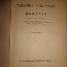 Vanatul si vanatoarea in Romania/ contributiuni la cultura si exploatarea vanatului din padurile statului/ an 1932-Hubertus - Carte Zoologie
