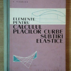 ELEMENTE PENTRU CALCULUL PLACILOR CURBE SUBTIRI ELASTICE de V. VISARION - Carti Mecanica