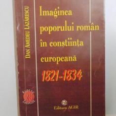 IMAGINEA POPORULUI ROMAN IN CONSTIINTA EUROPEANA, 1821 - 1834 de DAN A. LAZARESCU, 1999 - Istorie