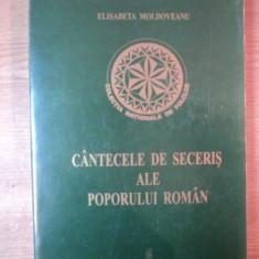 CANTECELE DE SECERIS ALE POPORULUI ROMAN.TIPOLOGIE MUZICALA SI LITERARA de ELISABETA MOLDOVEANU 2000 - Carte Fabule
