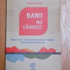 BANII NU GANDESC, DESPRE CUM SA NE PASTRAM MINTEA LIMPEDE IN PROBLEME FINANCIARE de HANNO BECK - Carte de vanzari